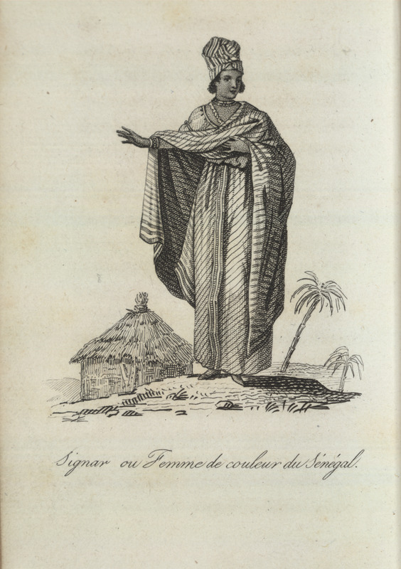 Caption, Signar ou femme de coleur du Sènègal; woman shown in elaborate dress, house in background. Villeneuve writes that women of color and free black women assume the Portuguese title of signare or niara; they live voluntarily with European men in a sort of marriage and view themselves as the legitimate spouses of these men, remaining faithful, and giving the father's name to the children who result from this union. He provides a detailed description of their clothing, adding that gold earrings, necklaces, and bracelets form part of their ensemble (vol. 1, pp. 68-69).  Villeneuve lived in the Senegal region for about two years in the mid-to-late 1780s. The engravings in his book, he writes, were made from drawings that were mostly done on the spot during his African residence (vol. 1, pp. v-vi). The same illustration appears in color in the English translation of Villeneuve; see Frederic Shoberl (ed.), Africa; containing a description of the manners and customs, with some historical particulars of the Moors of the Zahara . . . (London, 1821), vol. 2, facing p. 31.