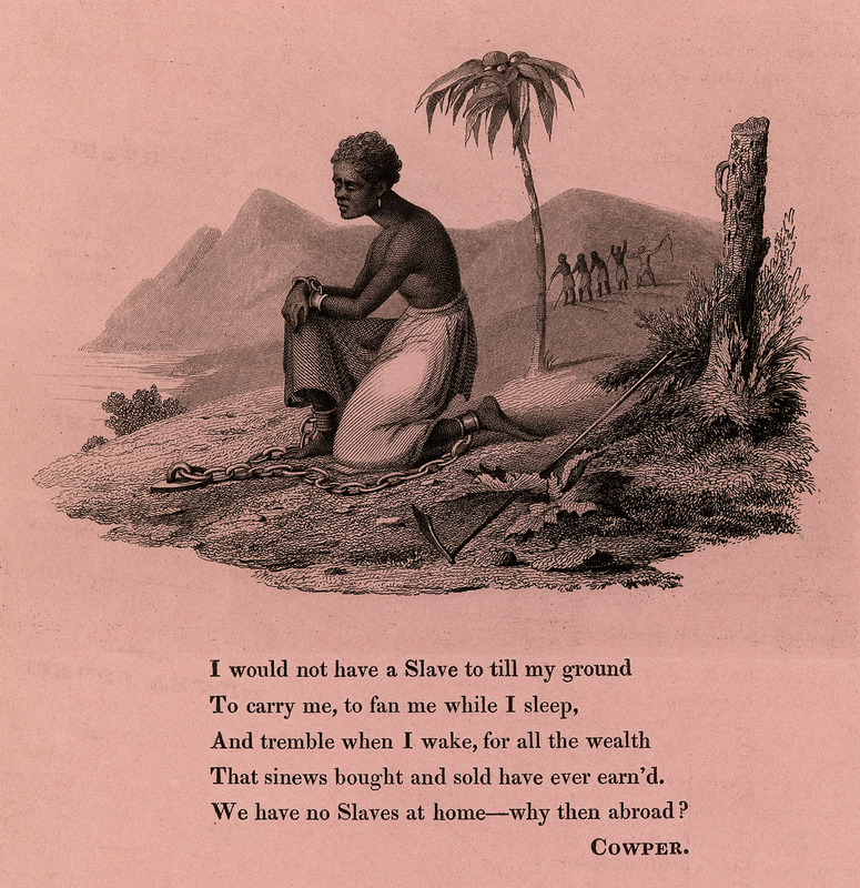One of several artistically-created illustrations not uncommonly reproduced in the British antislavery/abolitionist literature of the period. This shows a black woman on a generalized West Indian island on bended knee with shackles around her ankles and wrists; in the background a group of slaves working under the whip. The poem underneath by William Cowper (deceased 1800), the celebrated English poet, who had lent his support to the British movement against the slave trade in the late eighteenth century, and was author of the famous poem used by this movement, The Negro's Complaint. See also images JCB_69-1068-2 and JCB_69-1068-3.